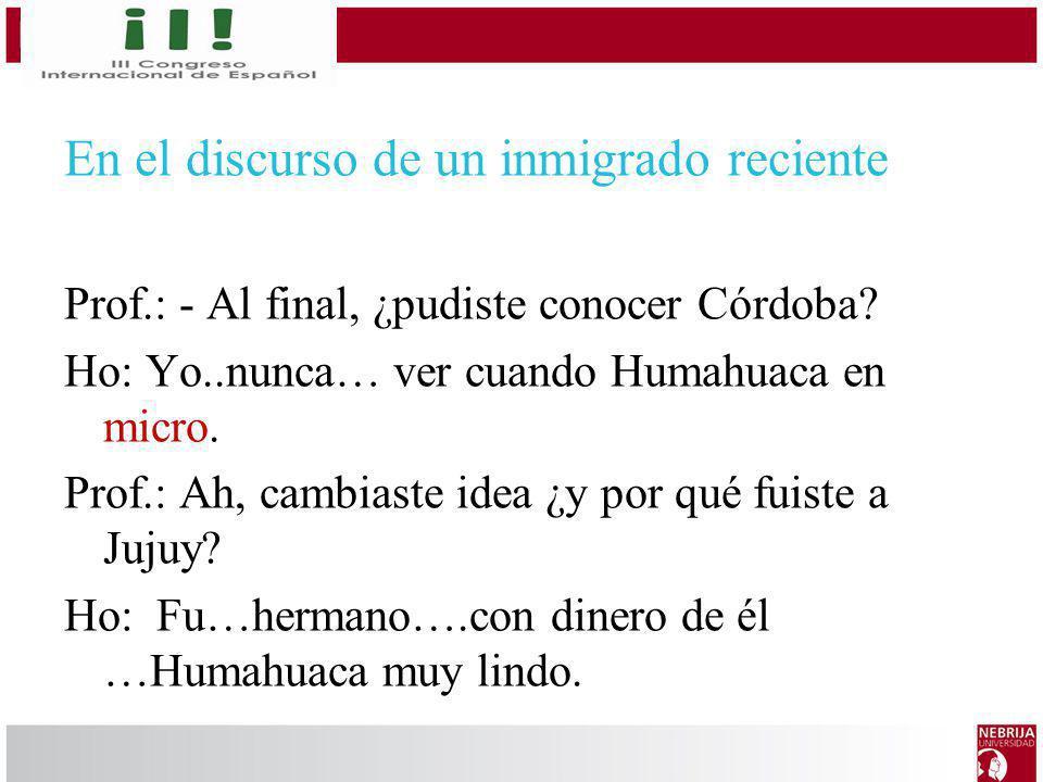 En el discurso de un inmigrado reciente Prof.: - Al final, ¿pudiste conocer Córdoba? Ho: Yo..nunca… ver cuando Humahuaca en micro. Prof.: Ah, cambiast