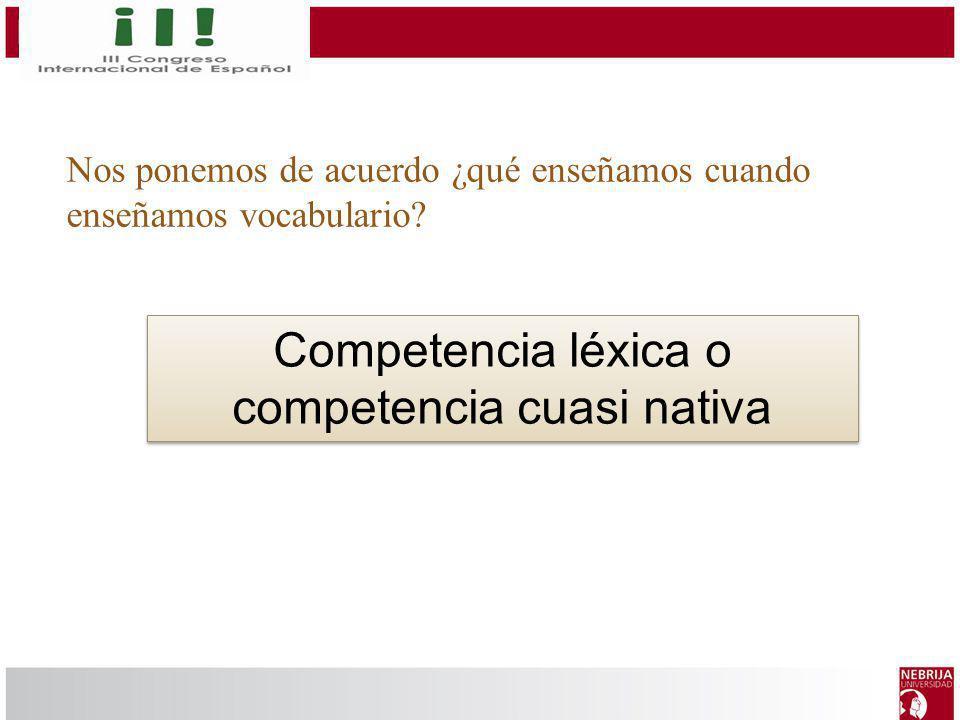 Nos ponemos de acuerdo ¿qué enseñamos cuando enseñamos vocabulario? Competencia léxica o competencia cuasi nativa
