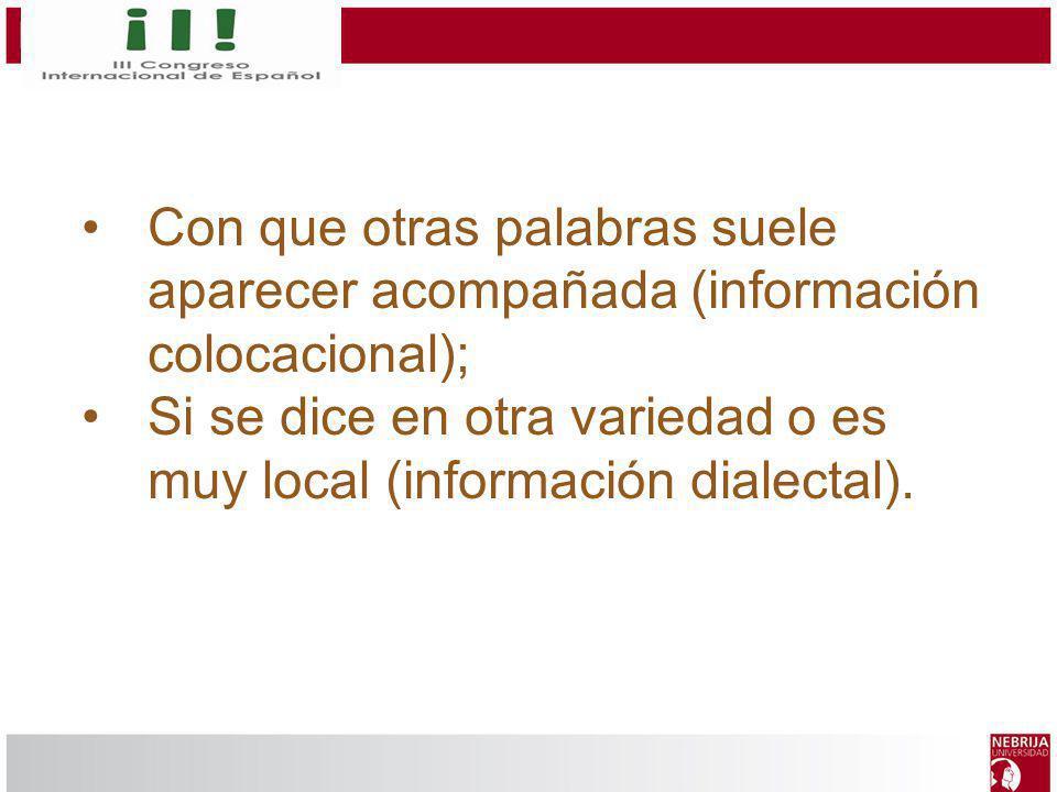 Con que otras palabras suele aparecer acompañada (información colocacional); Si se dice en otra variedad o es muy local (información dialectal).