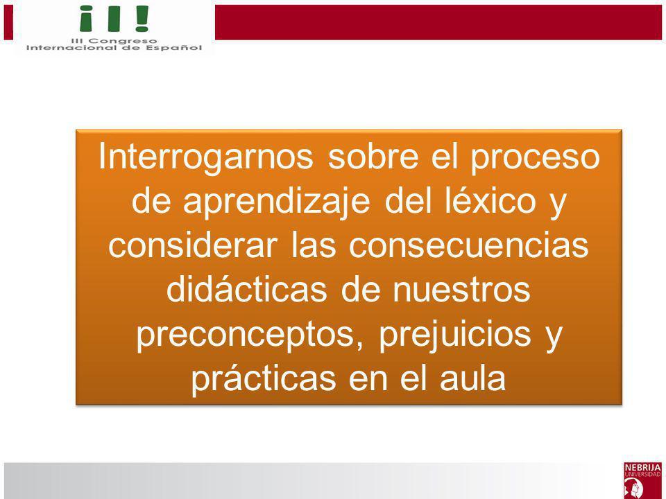 Interrogarnos sobre el proceso de aprendizaje del léxico y considerar las consecuencias didácticas de nuestros preconceptos, prejuicios y prácticas en