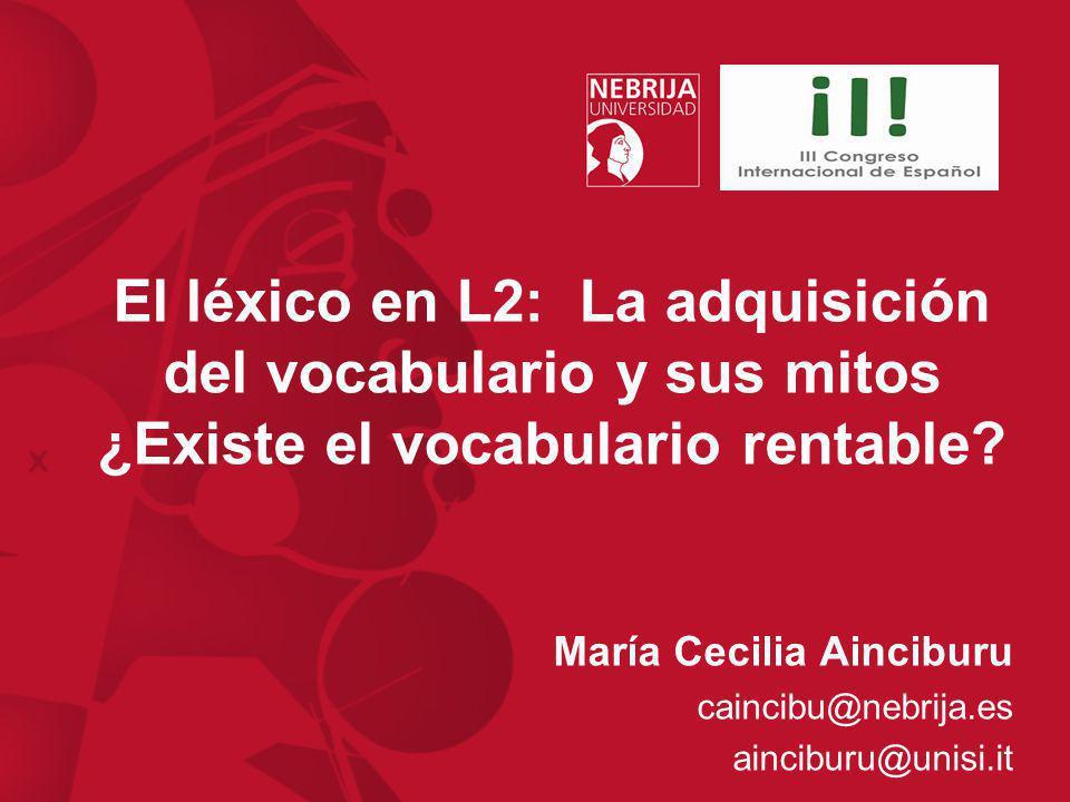 El léxico en L2: La adquisición del vocabulario y sus mitos ¿Existe el vocabulario rentable? María Cecilia Ainciburu caincibu@nebrija.es ainciburu@uni