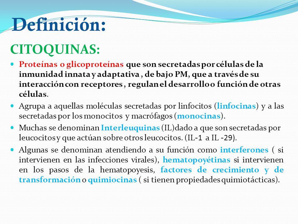 Definición: CITOQUINAS: Proteínas o glicoproteínas que son secretadas por células de la inmunidad innata y adaptativa, de bajo PM, que a través de su