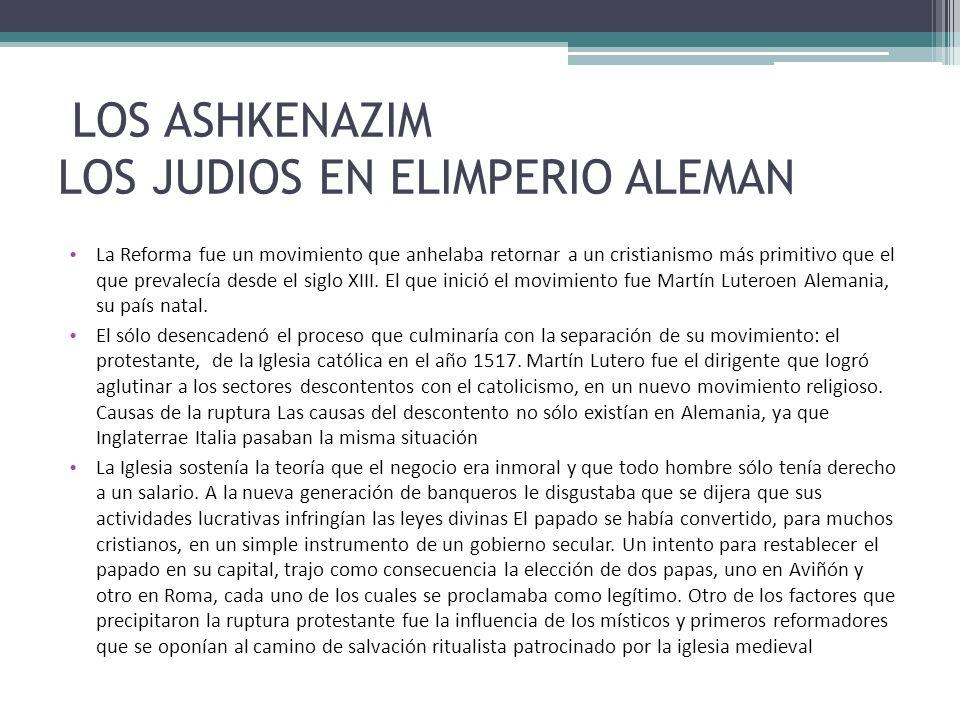 LOS ASHKENAZIM LOS JUDIOS EN ELIMPERIO ALEMAN La Reforma fue un movimiento que anhelaba retornar a un cristianismo más primitivo que el que prevalecía