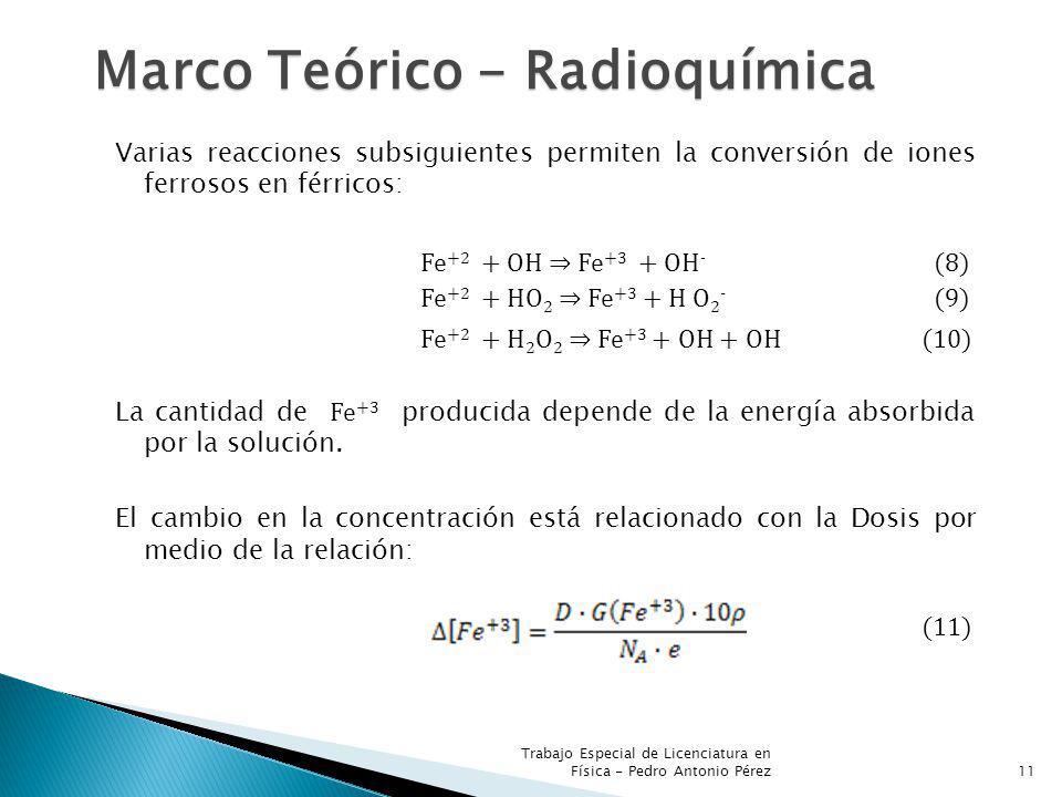 Trabajo Especial de Licenciatura en Física - Pedro Antonio Pérez11 Marco Teórico - Radioquímica Varias reacciones subsiguientes permiten la conversión de iones ferrosos en férricos: Fe +2 + OH Fe +3 + OH - (8) Fe +2 + HO 2 Fe +3 + H O 2 - (9) Fe +2 + H 2 O 2 Fe +3 + OH + OH (10) La cantidad de Fe +3 producida depende de la energía absorbida por la solución.