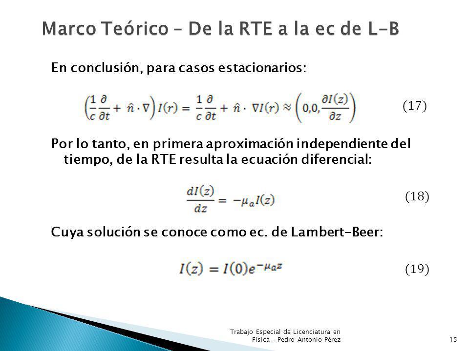 Trabajo Especial de Licenciatura en Física - Pedro Antonio Pérez15 Marco Teórico – De la RTE a la ec de L-B En conclusión, para casos estacionarios: (17) Por lo tanto, en primera aproximación independiente del tiempo, de la RTE resulta la ecuación diferencial: (18) Cuya solución se conoce como ec.