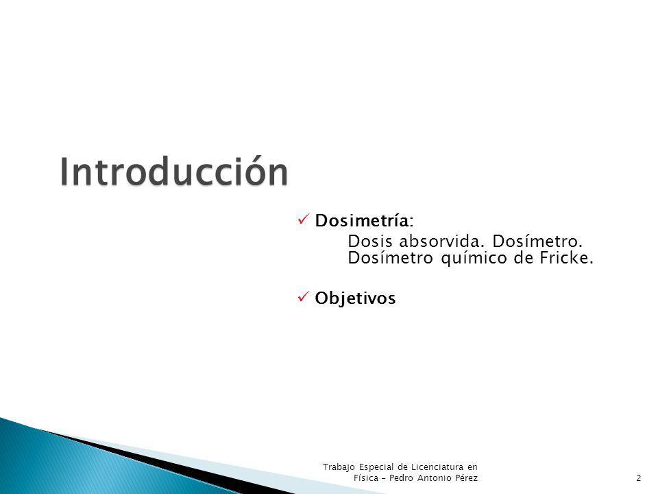 Introducción Dosimetría: Dosis absorvida. Dosímetro. Dosímetro químico de Fricke. Objetivos 2 Trabajo Especial de Licenciatura en Física - Pedro Anton