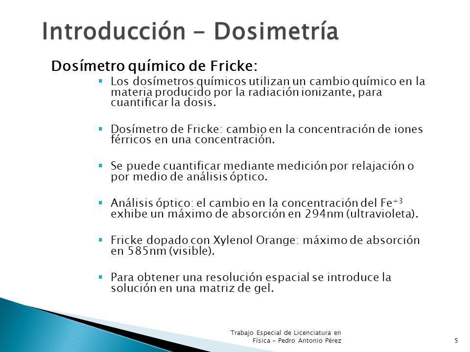 Trabajo Especial de Licenciatura en Física - Pedro Antonio Pérez5 Introducción - Dosimetría Dosímetro químico de Fricke: Los dosímetros químicos utilizan un cambio químico en la materia producido por la radiación ionizante, para cuantificar la dosis.