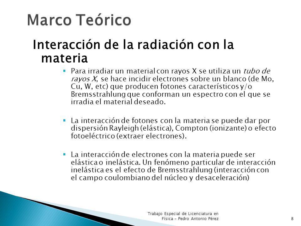 8 Marco Teórico Interacción de la radiación con la materia Para irradiar un material con rayos X se utiliza un tubo de rayos X, se hace incidir electrones sobre un blanco (de Mo, Cu, W, etc) que producen fotones característicos y/o Bremsstrahlung que conforman un espectro con el que se irradia el material deseado.