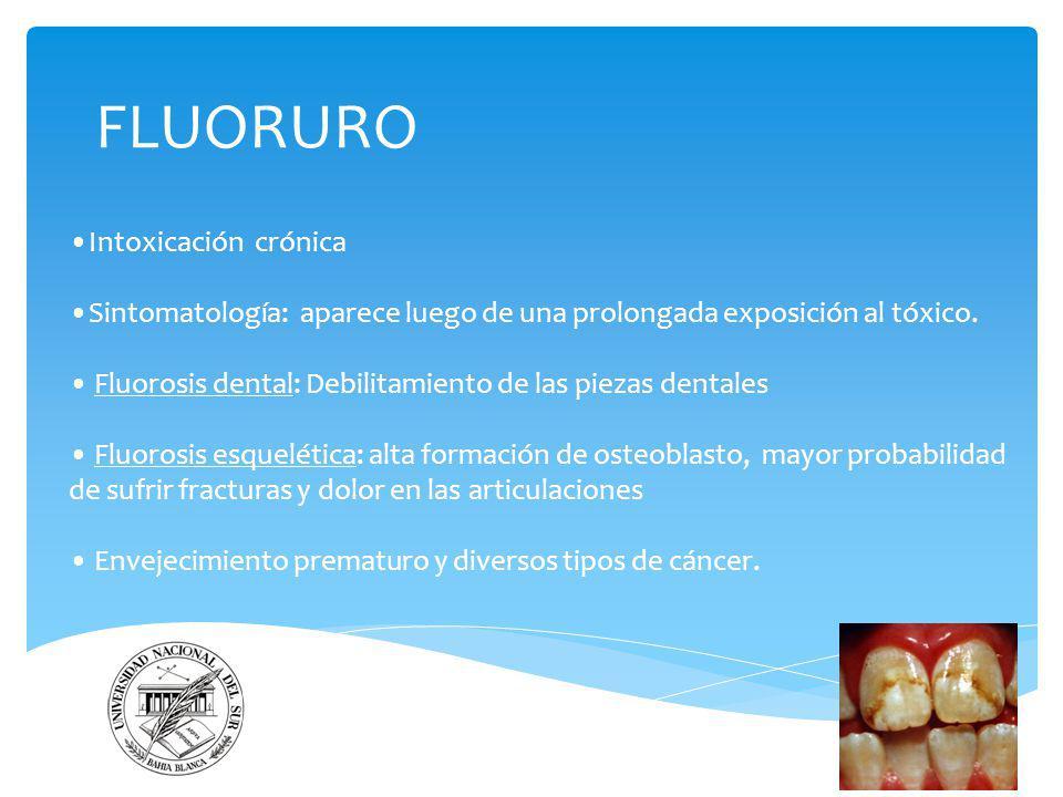 FLUORURO Intoxicación crónica Sintomatología: aparece luego de una prolongada exposición al tóxico. Fluorosis dental: Debilitamiento de las piezas den