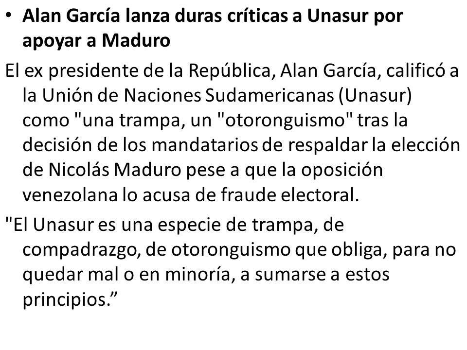 Alan García lanza duras críticas a Unasur por apoyar a Maduro El ex presidente de la República, Alan García, calificó a la Unión de Naciones Sudamericanas (Unasur) como una trampa, un otoronguismo tras la decisión de los mandatarios de respaldar la elección de Nicolás Maduro pese a que la oposición venezolana lo acusa de fraude electoral.