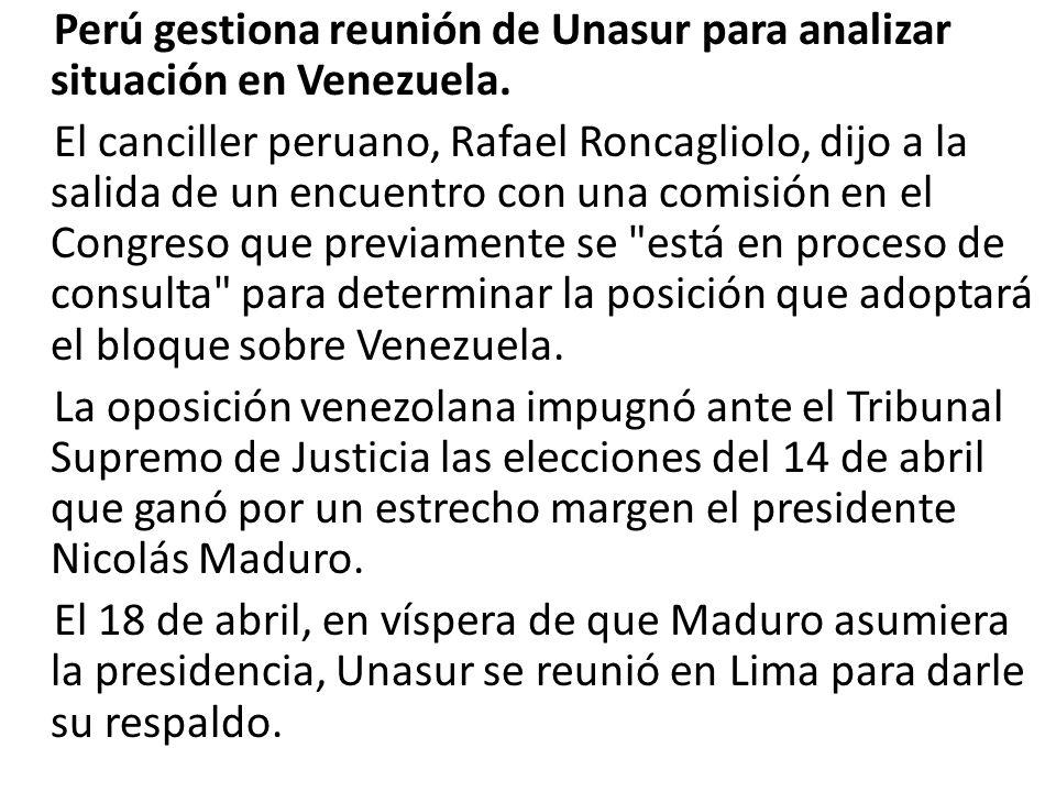 Perú gestiona reunión de Unasur para analizar situación en Venezuela. El canciller peruano, Rafael Roncagliolo, dijo a la salida de un encuentro con u