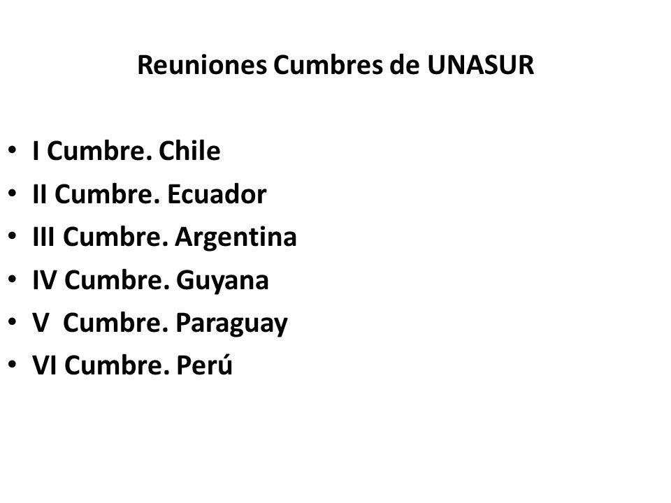 Reuniones Cumbres de UNASUR I Cumbre. Chile II Cumbre. Ecuador III Cumbre. Argentina IV Cumbre. Guyana V Cumbre. Paraguay VI Cumbre. Perú