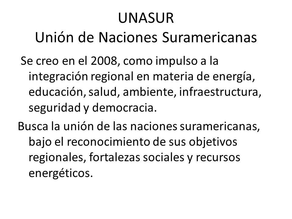 UNASUR Unión de Naciones Suramericanas Se creo en el 2008, como impulso a la integración regional en materia de energía, educación, salud, ambiente, infraestructura, seguridad y democracia.