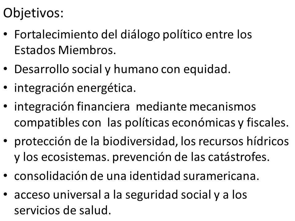 Objetivos: Fortalecimiento del diálogo político entre los Estados Miembros. Desarrollo social y humano con equidad. integración energética. integració