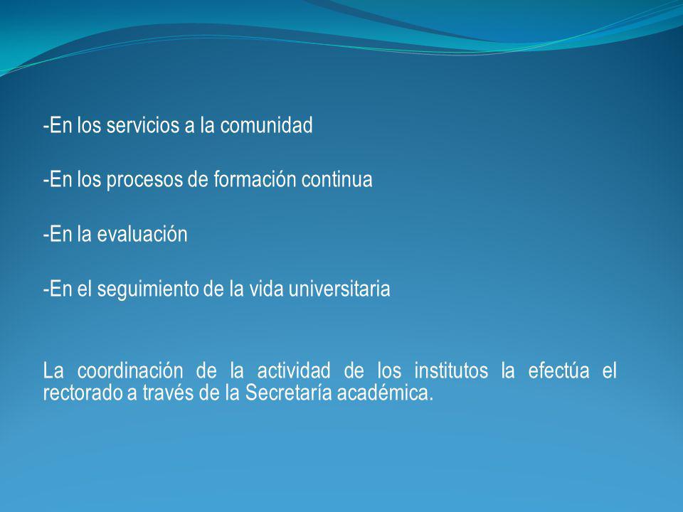 -En los servicios a la comunidad -En los procesos de formación continua -En la evaluación -En el seguimiento de la vida universitaria La coordinación de la actividad de los institutos la efectúa el rectorado a través de la Secretaría académica.