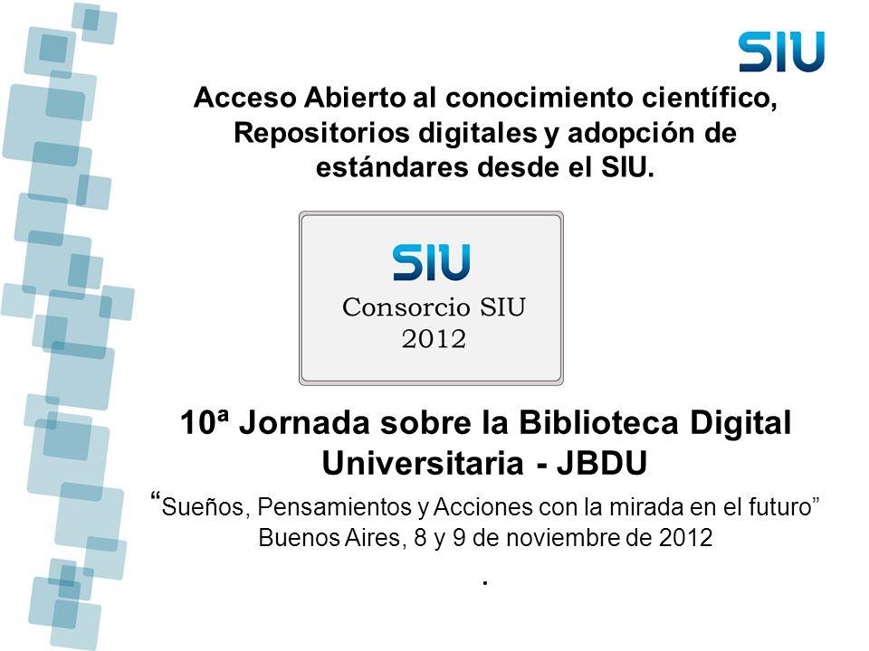 Acceso Abierto al conocimiento científico, Repositorios digitales y adopción de estándares desde el SIU. 10ª Jornada sobre la Biblioteca Digital Unive