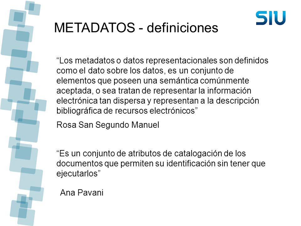 METADATOS - definiciones Los metadatos o datos representacionales son definidos como el dato sobre los datos, es un conjunto de elementos que poseen u