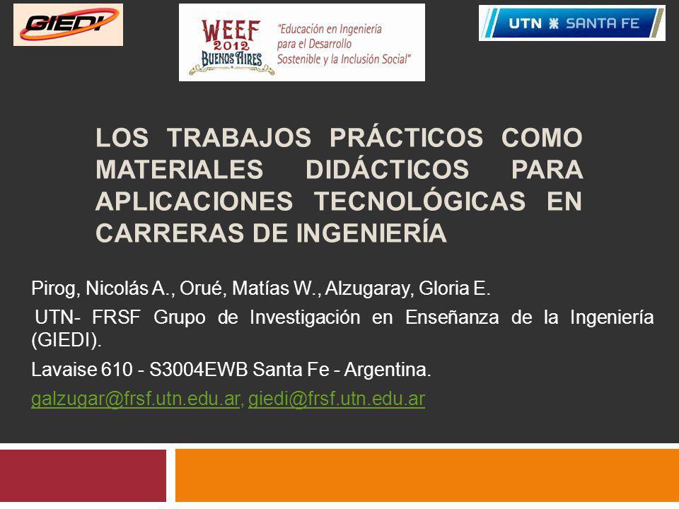 LOS TRABAJOS PRÁCTICOS COMO MATERIALES DIDÁCTICOS PARA APLICACIONES TECNOLÓGICAS EN CARRERAS DE INGENIERÍA Pirog, Nicolás A., Orué, Matías W., Alzugaray, Gloria E.