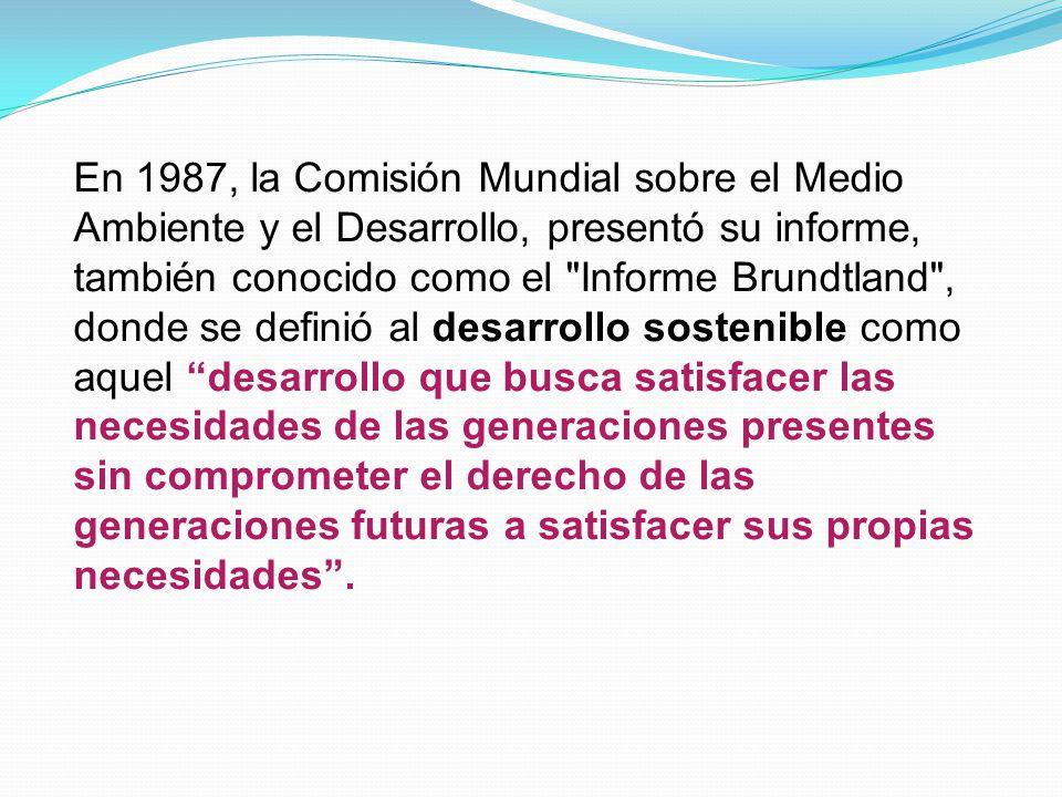 En 1987, la Comisión Mundial sobre el Medio Ambiente y el Desarrollo, presentó su informe, también conocido como el