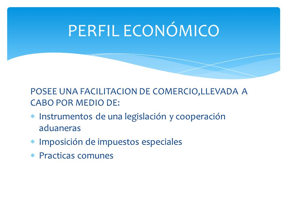POSEE UNA FACILITACION DE COMERCIO,LLEVADA A CABO POR MEDIO DE: Instrumentos de una legislación y cooperación aduaneras Imposición de impuestos especiales Practicas comunes PERFIL ECONÓMICO