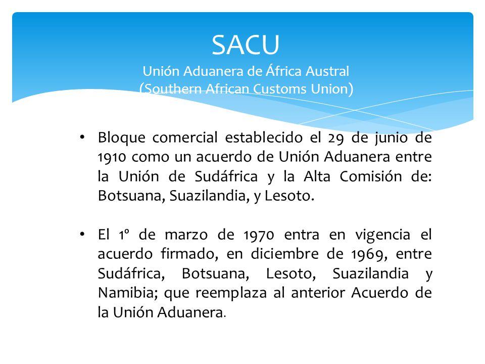 SACU Unión Aduanera de África Austral (Southern African Customs Union) Bloque comercial establecido el 29 de junio de 1910 como un acuerdo de Unión Aduanera entre la Unión de Sudáfrica y la Alta Comisión de: Botsuana, Suazilandia, y Lesoto.