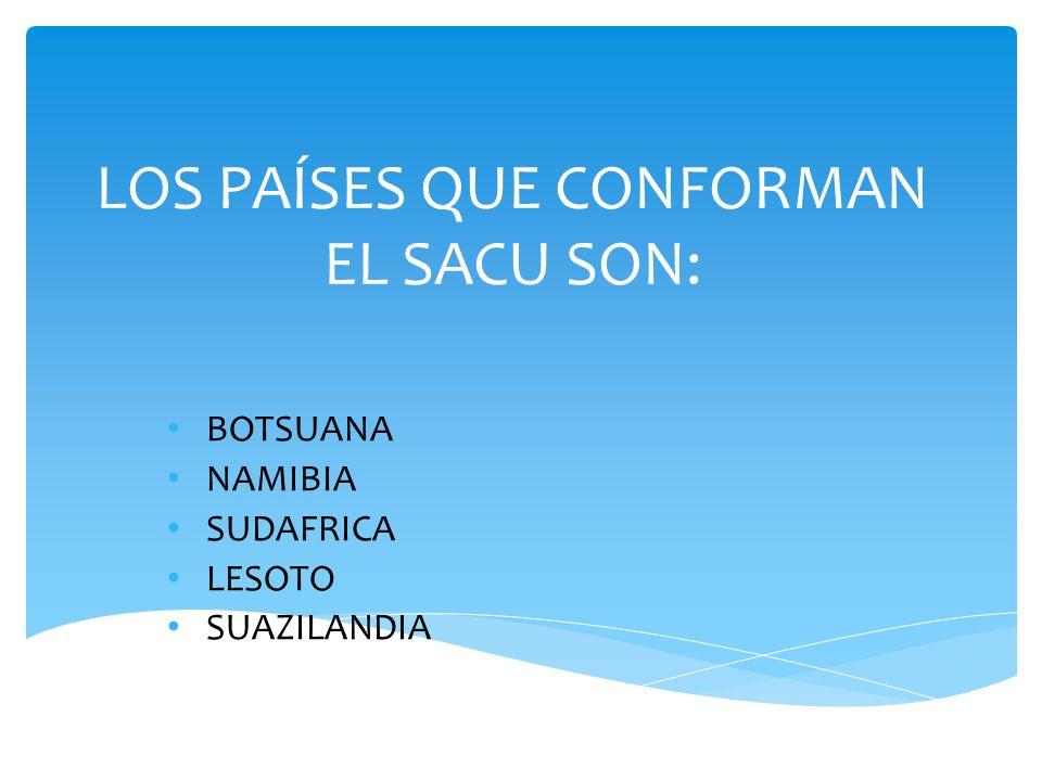 LOS PAÍSES QUE CONFORMAN EL SACU SON: BOTSUANA NAMIBIA SUDAFRICA LESOTO SUAZILANDIA