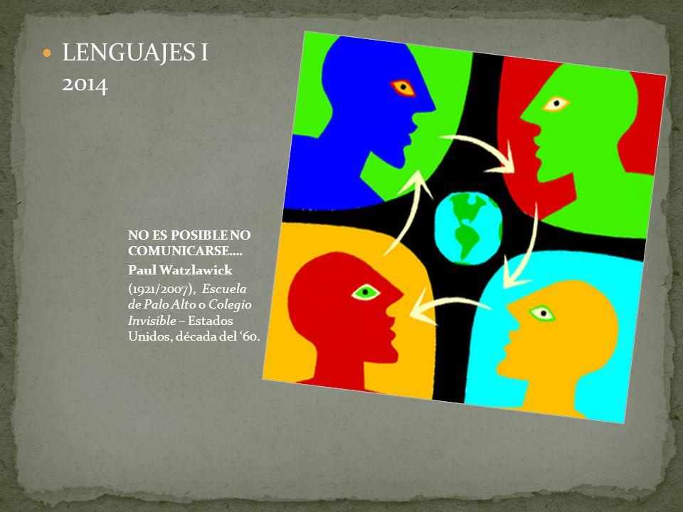 LENGUAJES I 2014 NO ES POSIBLE NO COMUNICARSE…. Paul Watzlawick (1921/2007), Escuela de Palo Alto o Colegio Invisible – Estados Unidos, década del 60.