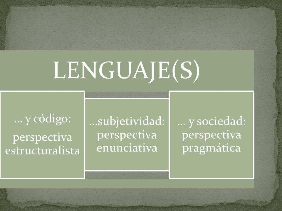 LENGUAJE(S) … y código: perspectiva estructuralista …subjetividad: perspectiva enunciativa … y sociedad: perspectiva pragmática