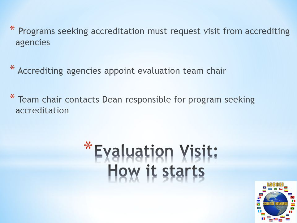 * Programs seeking accreditation must request visit from accrediting agencies * Accrediting agencies appoint evaluation team chair * Team chair contacts Dean responsible for program seeking accreditation