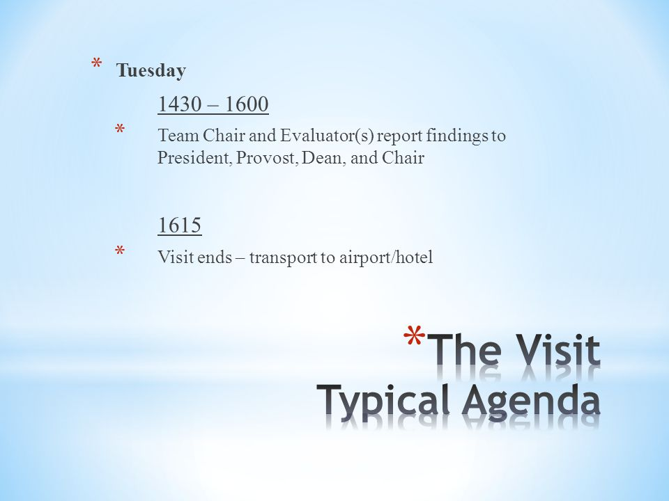 * Tuesday 1430 – 1600 * Team Chair and Evaluator(s) report findings to President, Provost, Dean, and Chair 1615 * Visit ends – transport to airport/hotel