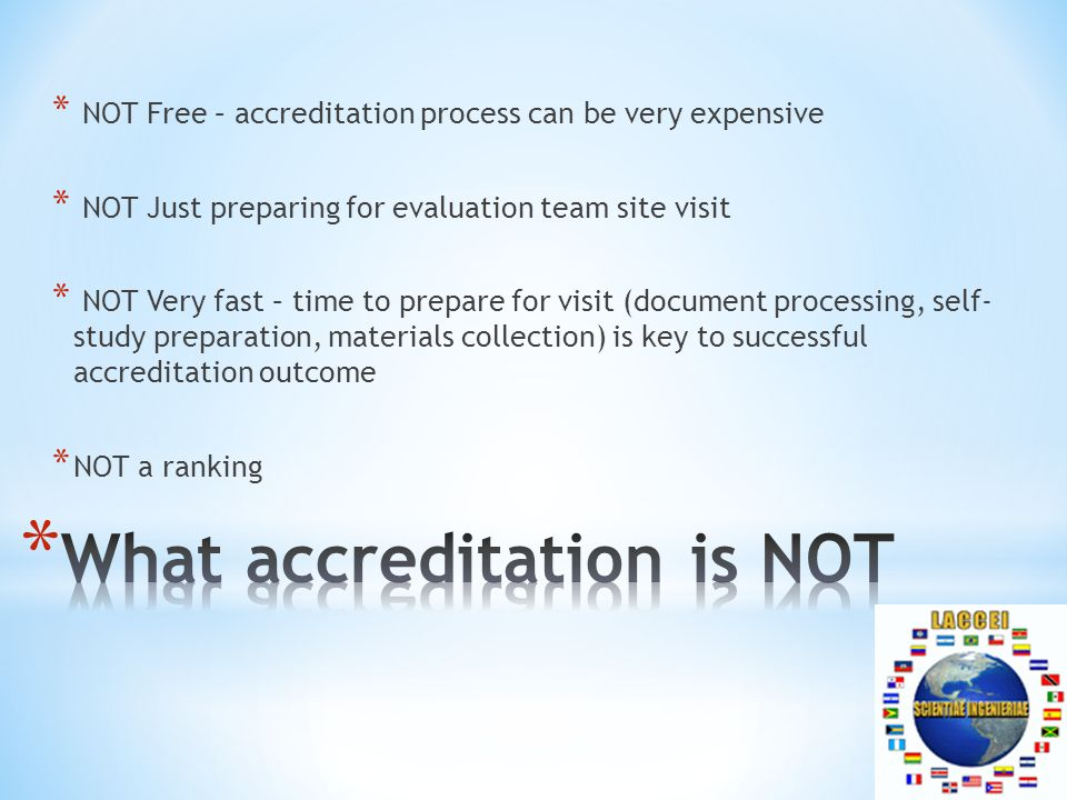 * NOT Free – accreditation process can be very expensive * NOT Just preparing for evaluation team site visit * NOT Very fast – time to prepare for visit (document processing, self- study preparation, materials collection) is key to successful accreditation outcome * NOT a ranking