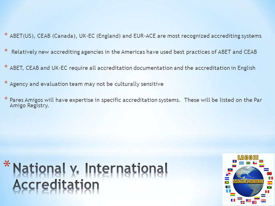 * ABET(US), CEAB (Canada), UK-EC (England) and EUR-ACE are most recognized accrediting systems * Relatively new accrediting agencies in the Americas have used best practices of ABET and CEAB * ABET, CEAB and UK-EC require all accreditation documentation and the accreditation in English * Agency and evaluation team may not be culturally sensitive * Pares Amigos will have expertise in specific accreditation systems.