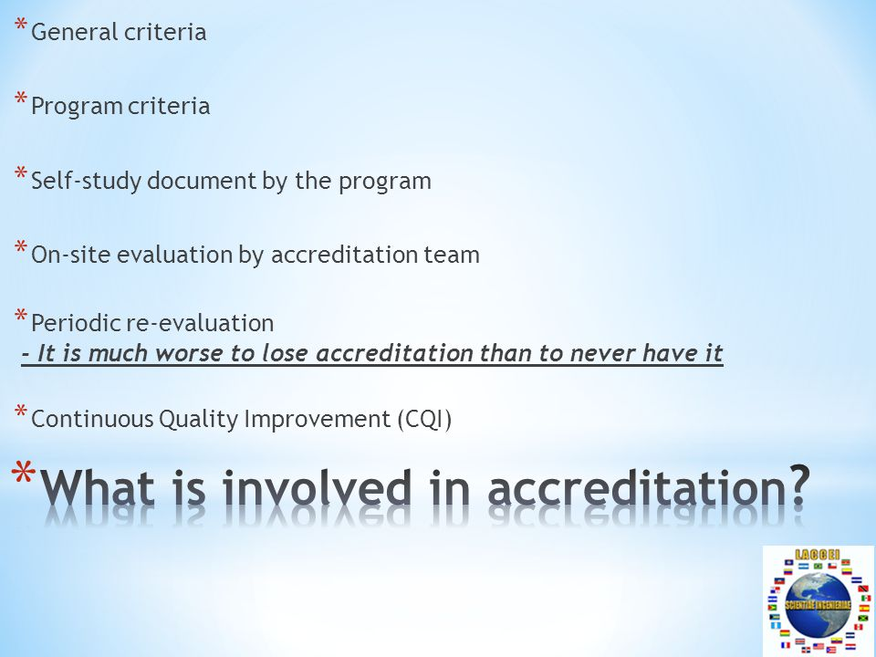 * General criteria * Program criteria * Self-study document by the program * On-site evaluation by accreditation team * Periodic re-evaluation - It is much worse to lose accreditation than to never have it * Continuous Quality Improvement (CQI)