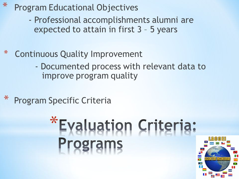 * Program Educational Objectives - Professional accomplishments alumni are expected to attain in first 3 – 5 years * Continuous Quality Improvement - Documented process with relevant data to improve program quality * Program Specific Criteria