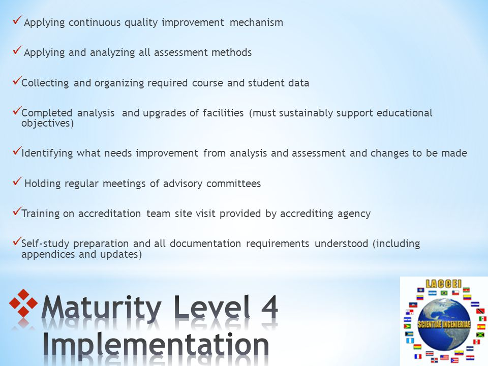 Applying continuous quality improvement mechanism Applying and analyzing all assessment methods Collecting and organizing required course and student data Completed analysis and upgrades of facilities (must sustainably support educational objectives) Identifying what needs improvement from analysis and assessment and changes to be made Holding regular meetings of advisory committees Training on accreditation team site visit provided by accrediting agency Self-study preparation and all documentation requirements understood (including appendices and updates)