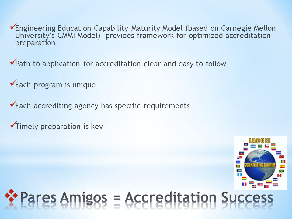 Engineering Education Capability Maturity Model (based on Carnegie Mellon Universitys CMMI Model) provides framework for optimized accreditation preparation Path to application for accreditation clear and easy to follow Each program is unique Each accrediting agency has specific requirements Timely preparation is key