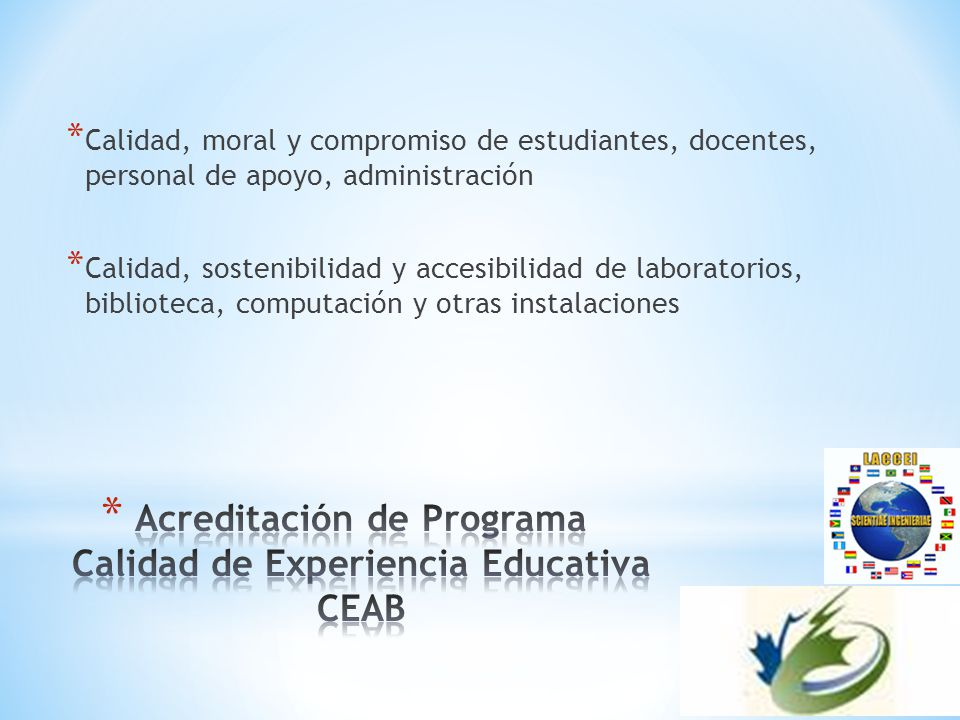 * Calidad, moral y compromiso de estudiantes, docentes, personal de apoyo, administración * Calidad, sostenibilidad y accesibilidad de laboratorios, biblioteca, computación y otras instalaciones