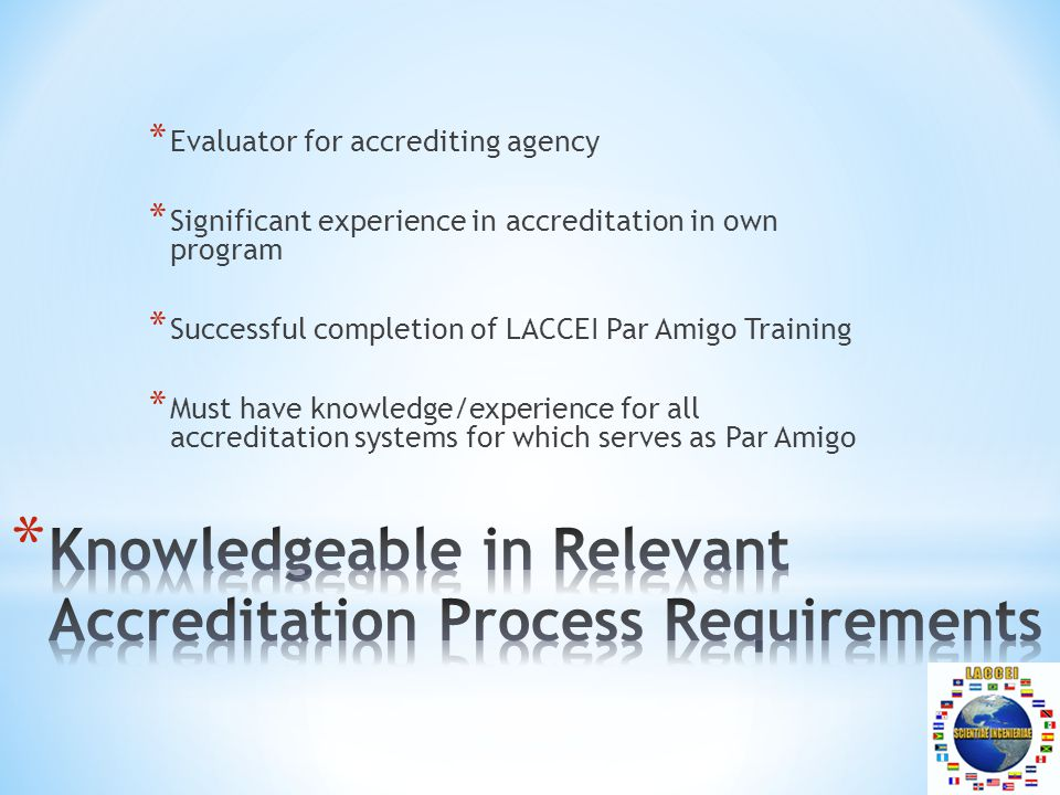 * Evaluator for accrediting agency * Significant experience in accreditation in own program * Successful completion of LACCEI Par Amigo Training * Must have knowledge/experience for all accreditation systems for which serves as Par Amigo