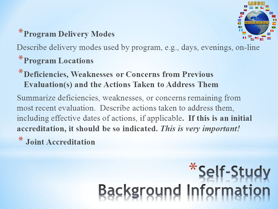 * Program Delivery Modes Describe delivery modes used by program, e.g., days, evenings, on-line * Program Locations * Deficiencies, Weaknesses or Concerns from Previous Evaluation(s) and the Actions Taken to Address Them Summarize deficiencies, weaknesses, or concerns remaining from most recent evaluation.