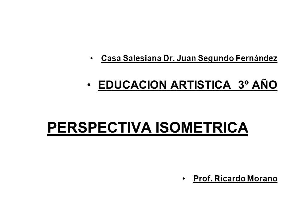 Casa Salesiana Dr. Juan Segundo Fernández EDUCACION ARTISTICA 3º AÑO PERSPECTIVA ISOMETRICA Prof. Ricardo Morano