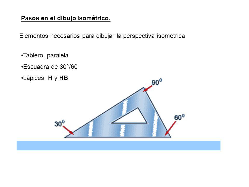 Pasos en el dibujo isométrico. Elementos necesarios para dibujar la perspectiva isometrica Tablero, paralela Escuadra de 30°/60 Lápices H y HB