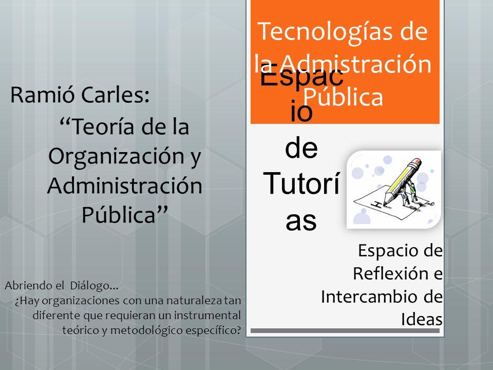 Espac io de Tutorí as Espacio de Reflexión e Intercambio de Ideas Tecnologías de la Admistración Pública Ramió Carles: Teoría de la Organización y Adm