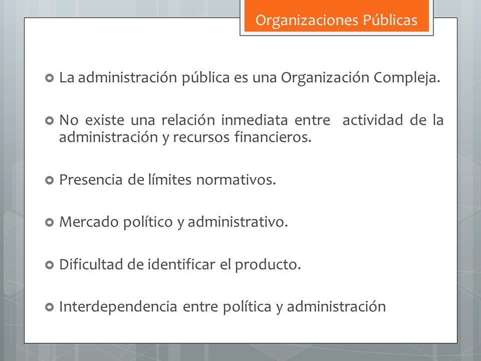 La administración pública es una Organización Compleja. No existe una relación inmediata entre actividad de la administración y recursos financieros.