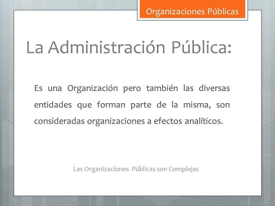 La Administración Pública: Es una Organización pero también las diversas entidades que forman parte de la misma, son consideradas organizaciones a efe