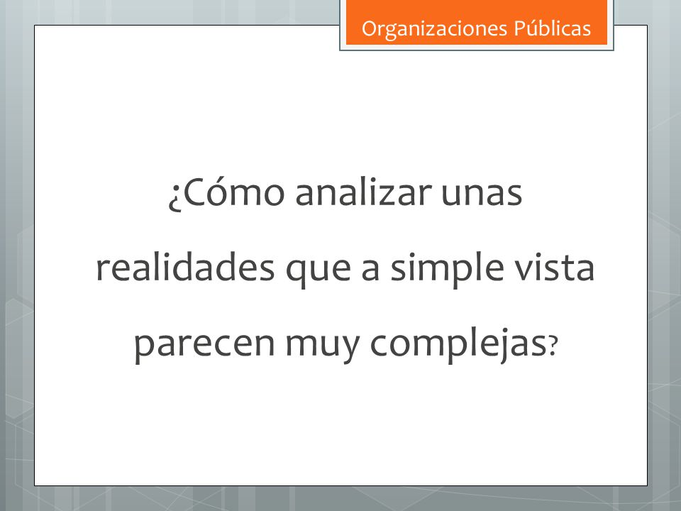 ¿Cómo analizar unas realidades que a simple vista parecen muy complejas ? Organizaciones Públicas