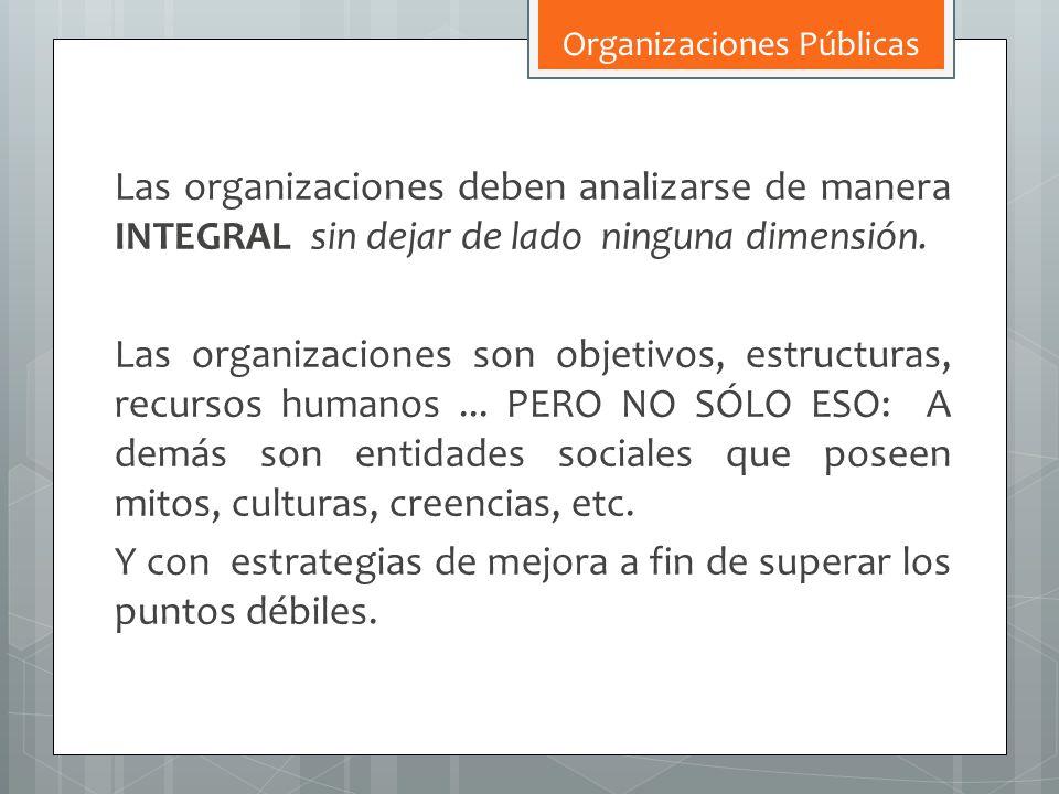 Las organizaciones deben analizarse de manera INTEGRAL sin dejar de lado ninguna dimensión. Las organizaciones son objetivos, estructuras, recursos hu