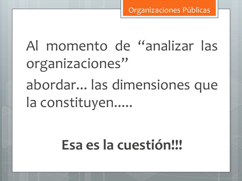 Al momento de analizar las organizaciones abordar... las dimensiones que la constituyen..... Esa es la cuestión!!! Organizaciones Públicas