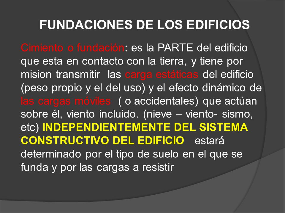 FUNDACIONES DE LOS EDIFICIOS Cimiento o fundación: es la PARTE del edificio que esta en contacto con la tierra, y tiene por mision transmitir las carg