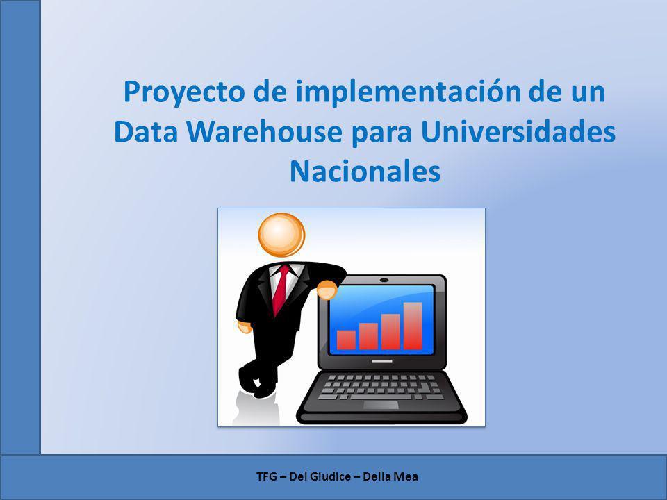 Proyecto de implementación de un Data Warehouse para Universidades Nacionales TFG – Del Giudice – Della Mea