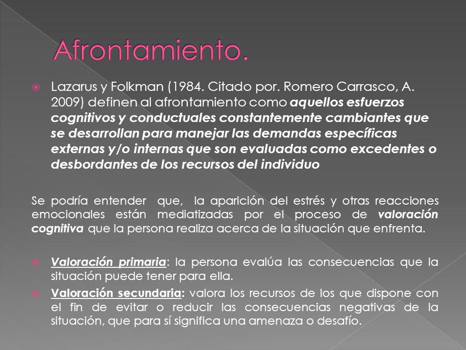 Lazarus y Folkman (1984. Citado por. Romero Carrasco, A. 2009) definen al afrontamiento como aquellos esfuerzos cognitivos y conductuales constantemen